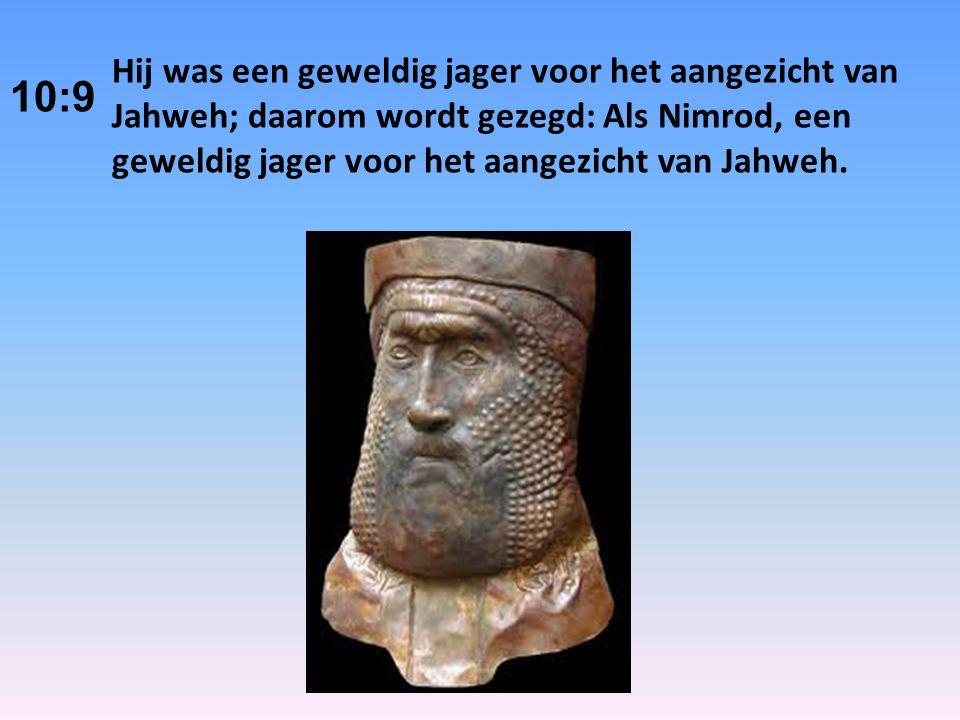 Hij was een geweldig jager voor het aangezicht van Jahweh; daarom wordt gezegd: Als Nimrod, een geweldig jager voor het aangezicht van Jahweh.