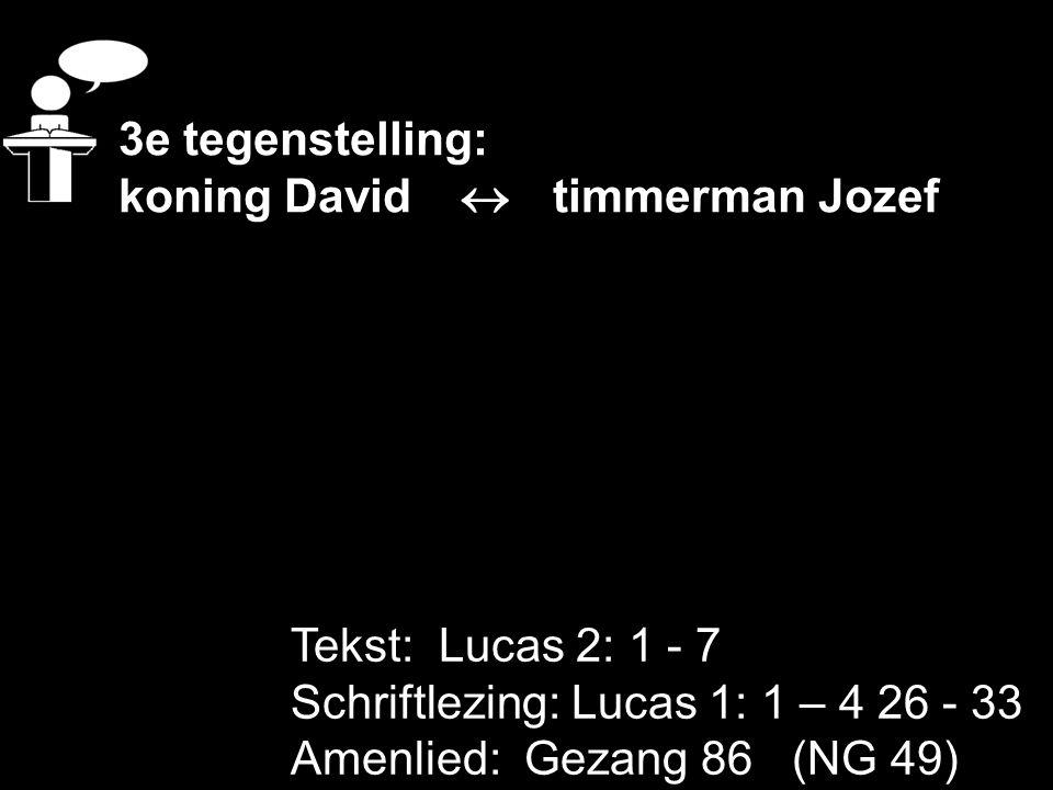 3e tegenstelling: koning David  timmerman Jozef. Tekst: Lucas 2: 1 - 7. Schriftlezing: Lucas 1: 1 – 4 26 - 33.