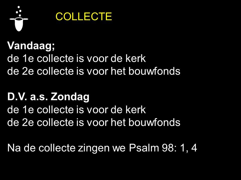 COLLECTE Vandaag; de 1e collecte is voor de kerk. de 2e collecte is voor het bouwfonds. D.V. a.s. Zondag.