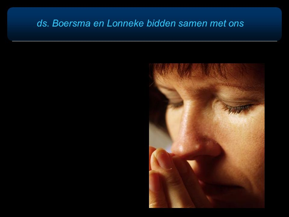 ds. Boersma en Lonneke bidden samen met ons