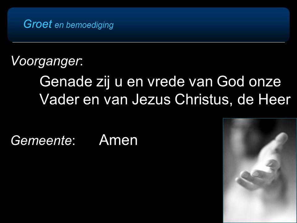 Groet en bemoediging Voorganger: Genade zij u en vrede van God onze Vader en van Jezus Christus, de Heer.