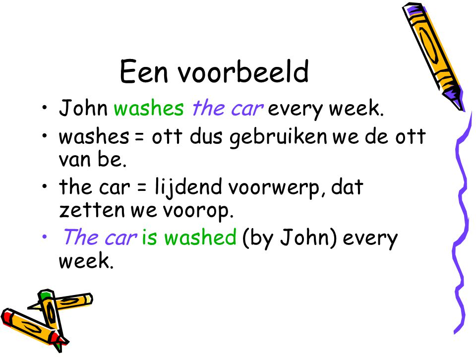Een voorbeeld John washes the car every week.