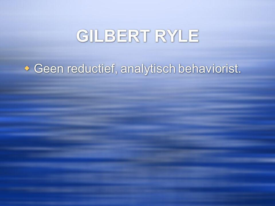 GILBERT RYLE Geen reductief, analytisch behaviorist.