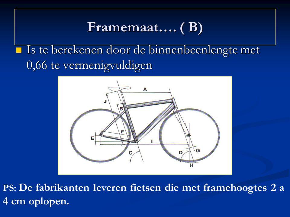 Framemaat…. ( B) Is te berekenen door de binnenbeenlengte met 0,66 te vermenigvuldigen.