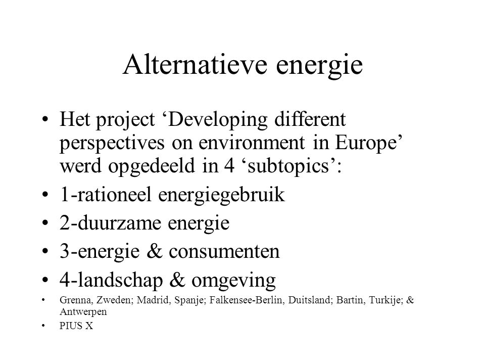 Alternatieve energie Het project 'Developing different perspectives on environment in Europe' werd opgedeeld in 4 'subtopics':