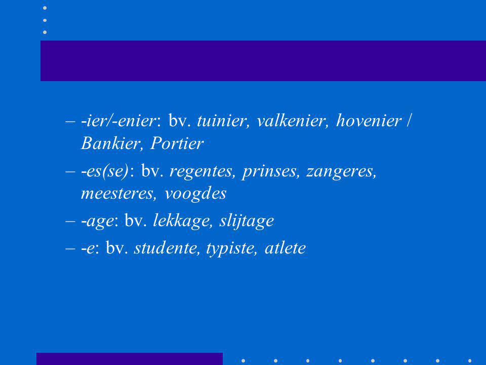 -ier/-enier: bv. tuinier, valkenier, hovenier / Bankier, Portier