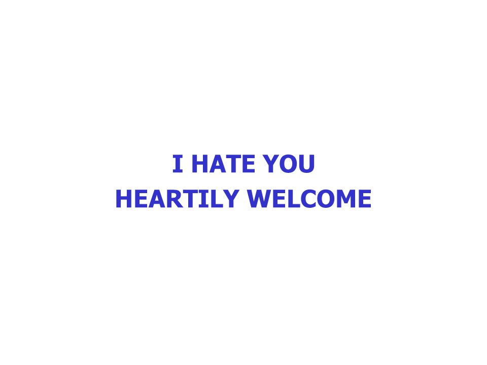 I HATE YOU HEARTILY WELCOME