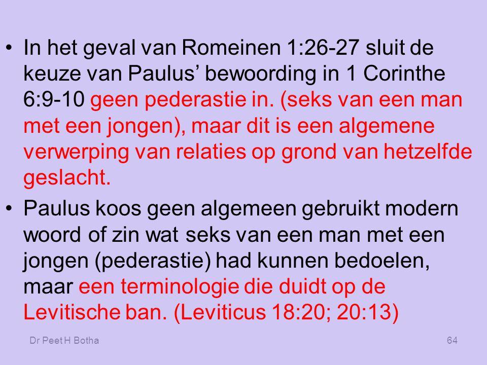 In het geval van Romeinen 1:26-27 sluit de keuze van Paulus' bewoording in 1 Corinthe 6:9-10 geen pederastie in. (seks van een man met een jongen), maar dit is een algemene verwerping van relaties op grond van hetzelfde geslacht.
