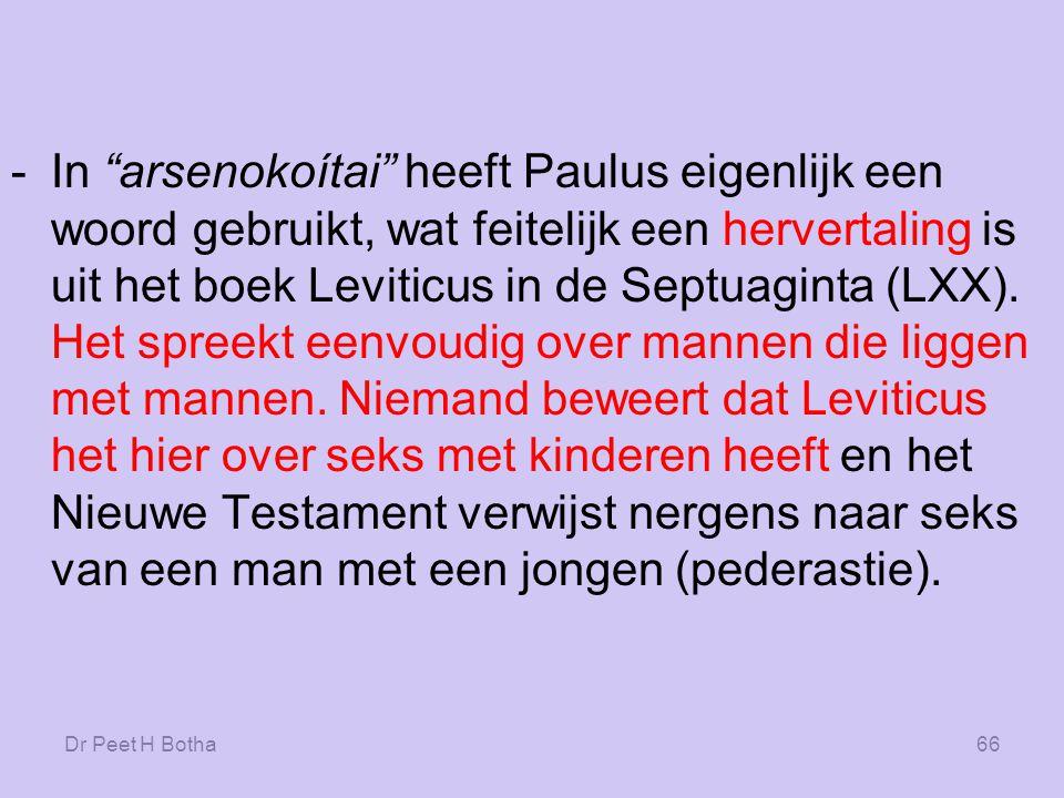 In arsenokoítai heeft Paulus eigenlijk een woord gebruikt, wat feitelijk een hervertaling is uit het boek Leviticus in de Septuaginta (LXX). Het spreekt eenvoudig over mannen die liggen met mannen. Niemand beweert dat Leviticus het hier over seks met kinderen heeft en het Nieuwe Testament verwijst nergens naar seks van een man met een jongen (pederastie).