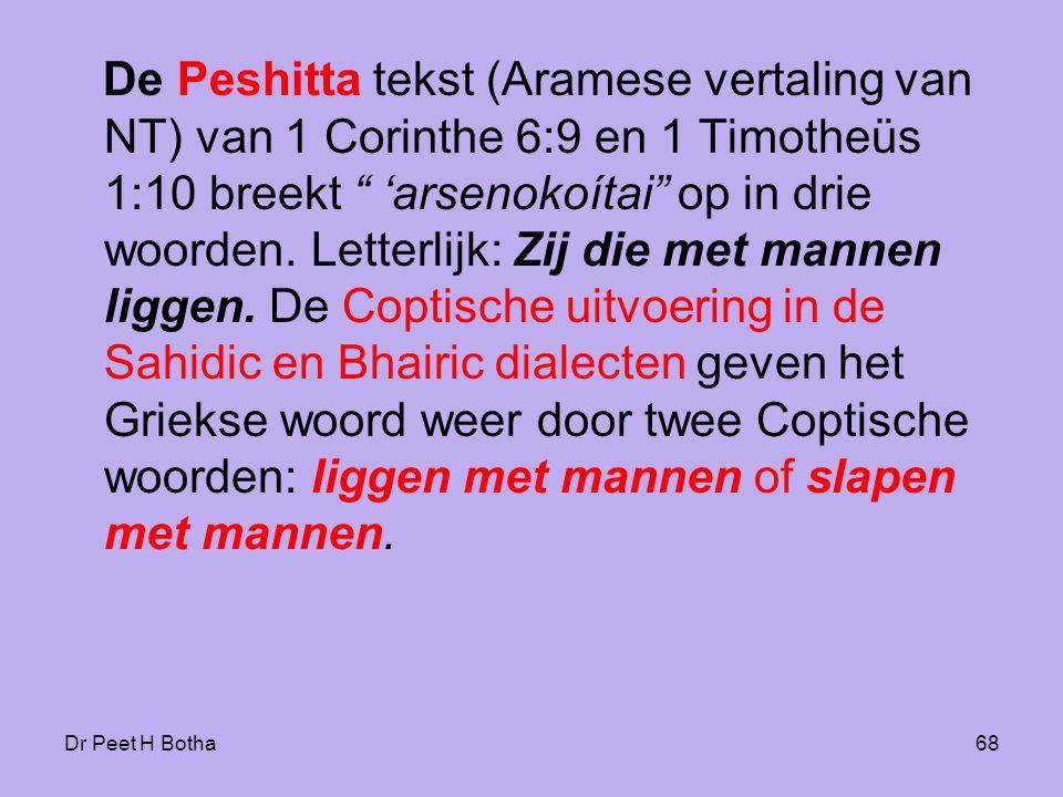 De Peshitta tekst (Aramese vertaling van NT) van 1 Corinthe 6:9 en 1 Timotheüs 1:10 breekt 'arsenokoítai op in drie woorden. Letterlijk: Zij die met mannen liggen. De Coptische uitvoering in de Sahidic en Bhairic dialecten geven het Griekse woord weer door twee Coptische woorden: liggen met mannen of slapen met mannen.