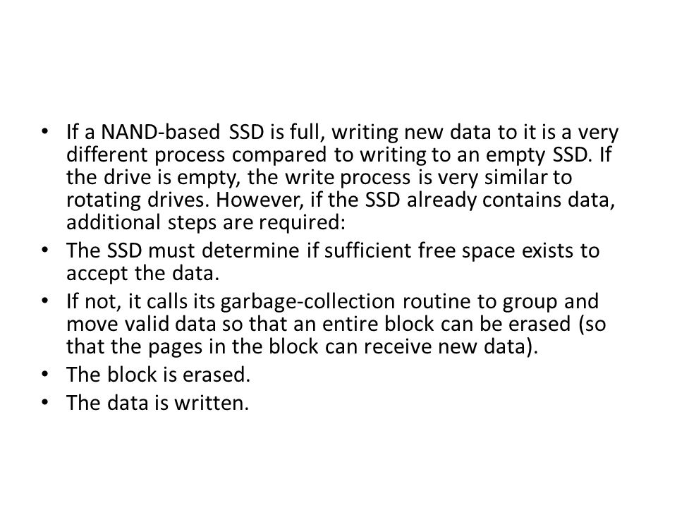 If a NAND-based SSD is full, writing new data to it is a very different process compared to writing to an empty SSD. If the drive is empty, the write process is very similar to rotating drives. However, if the SSD already contains data, additional steps are required: