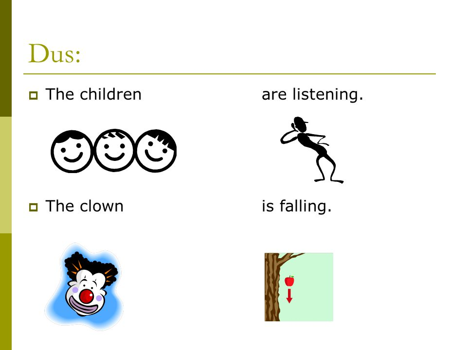 Dus: The children are listening. The clown is falling.