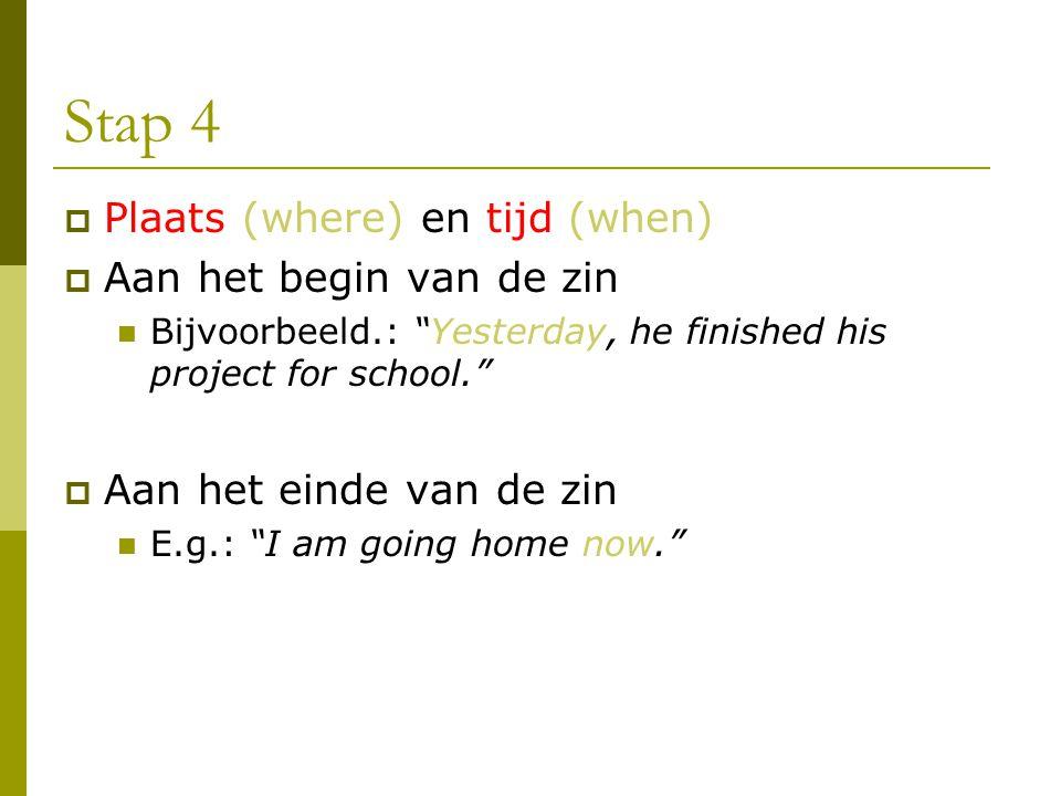 Stap 4 Plaats (where) en tijd (when) Aan het begin van de zin