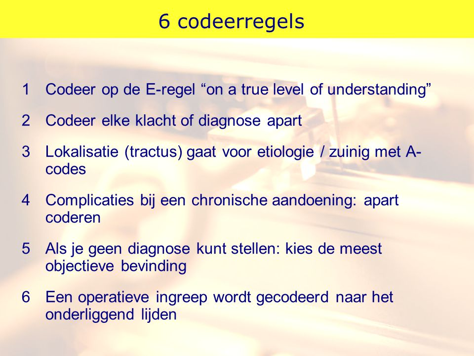6 codeerregels 1 Codeer op de E-regel on a true level of understanding 2 Codeer elke klacht of diagnose apart.