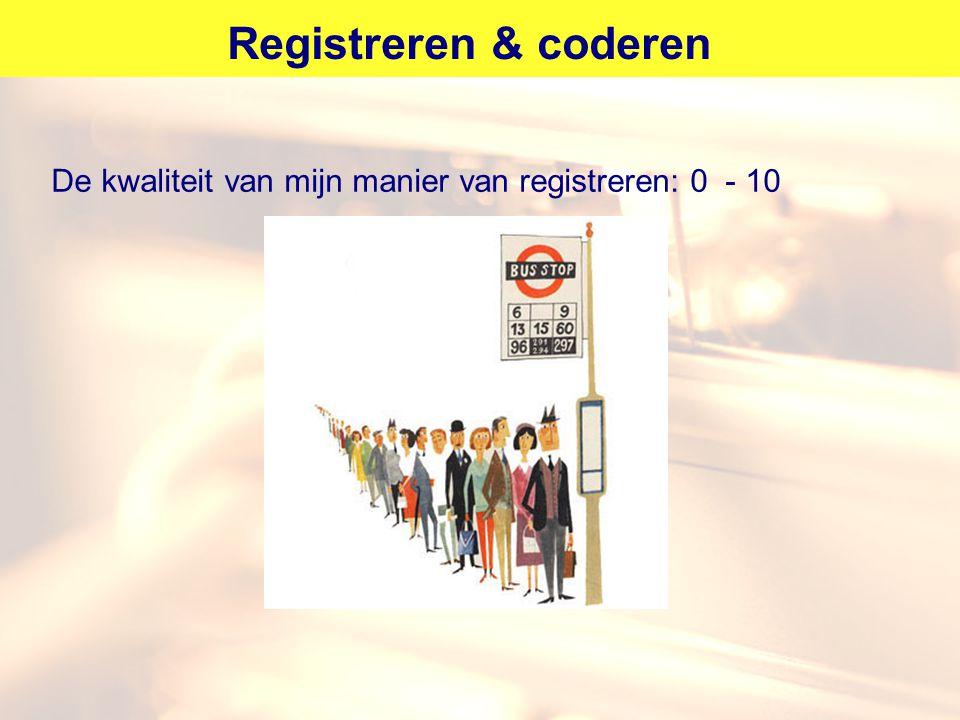 Registreren & coderen De kwaliteit van mijn manier van registreren: 0 - 10. Verschil maken tussen registeren en coderen.