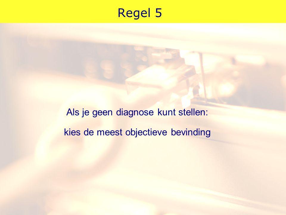 Regel 5 Als je geen diagnose kunt stellen: