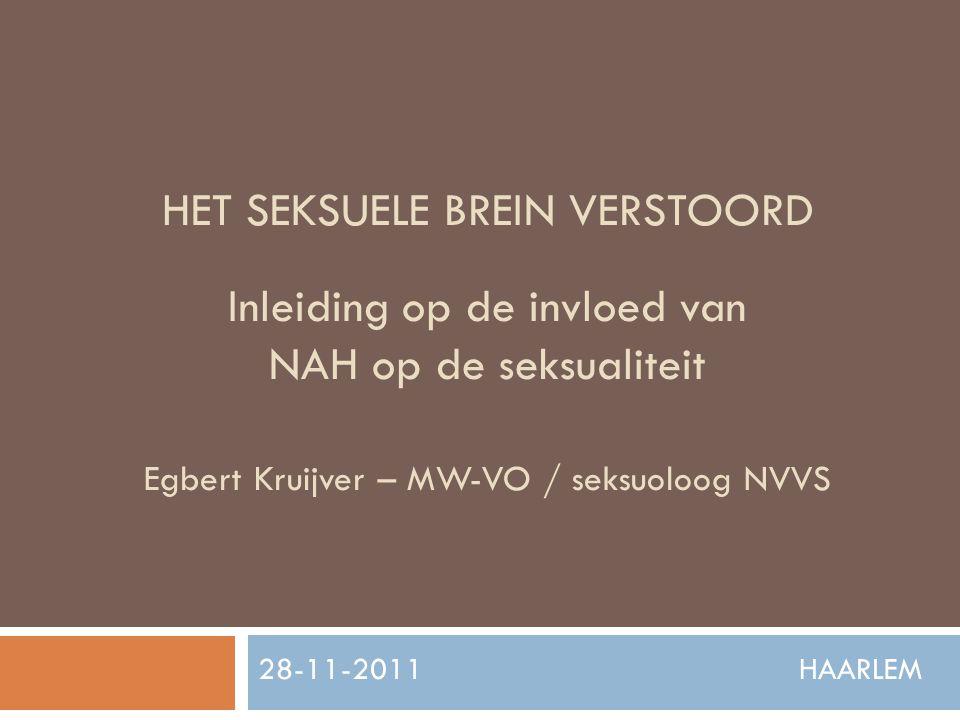 HET SEKSUELE BREIN VERSTOORD Inleiding op de invloed van NAH op de seksualiteit Egbert Kruijver – MW-VO / seksuoloog NVVS