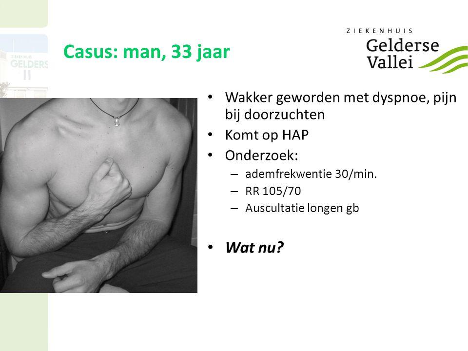 Casus: man, 33 jaar Wakker geworden met dyspnoe, pijn bij doorzuchten. Komt op HAP. Onderzoek: ademfrekwentie 30/min.