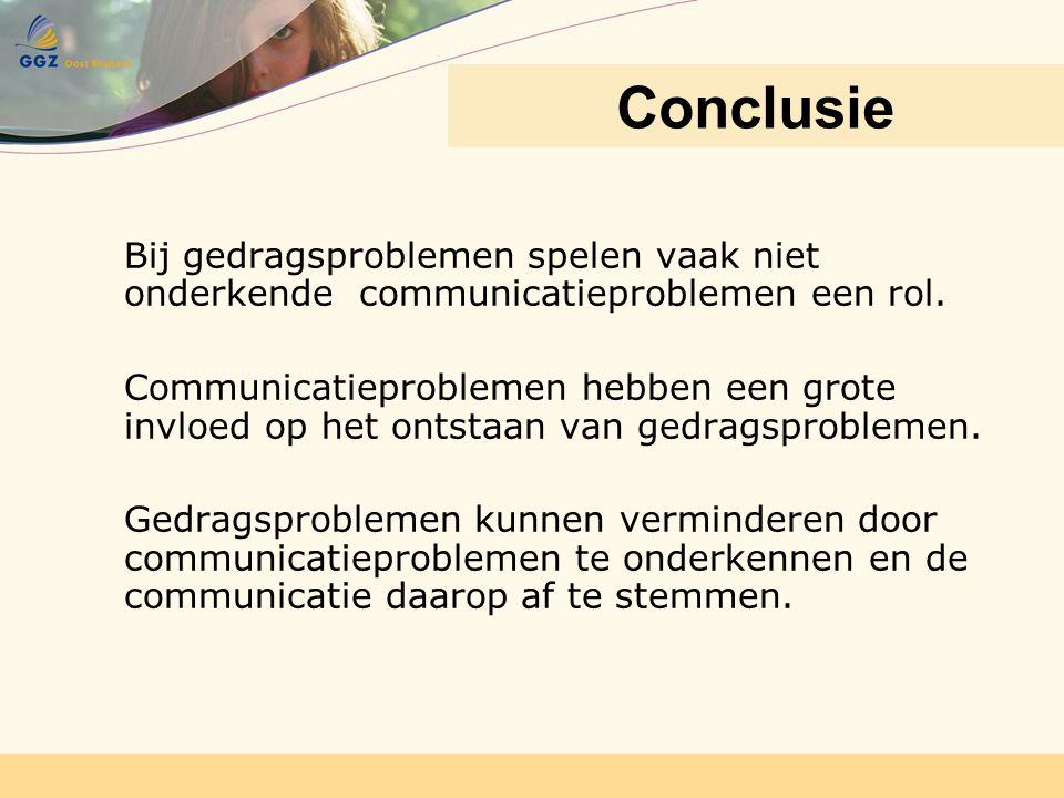 Conclusie Bij gedragsproblemen spelen vaak niet onderkende communicatieproblemen een rol.
