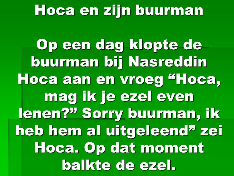 Hoca en zijn buurman Op een dag klopte de buurman bij Nasreddin Hoca aan en vroeg Hoca, mag ik je ezel even lenen Sorry buurman, ik heb hem al uitgeleend zei Hoca.