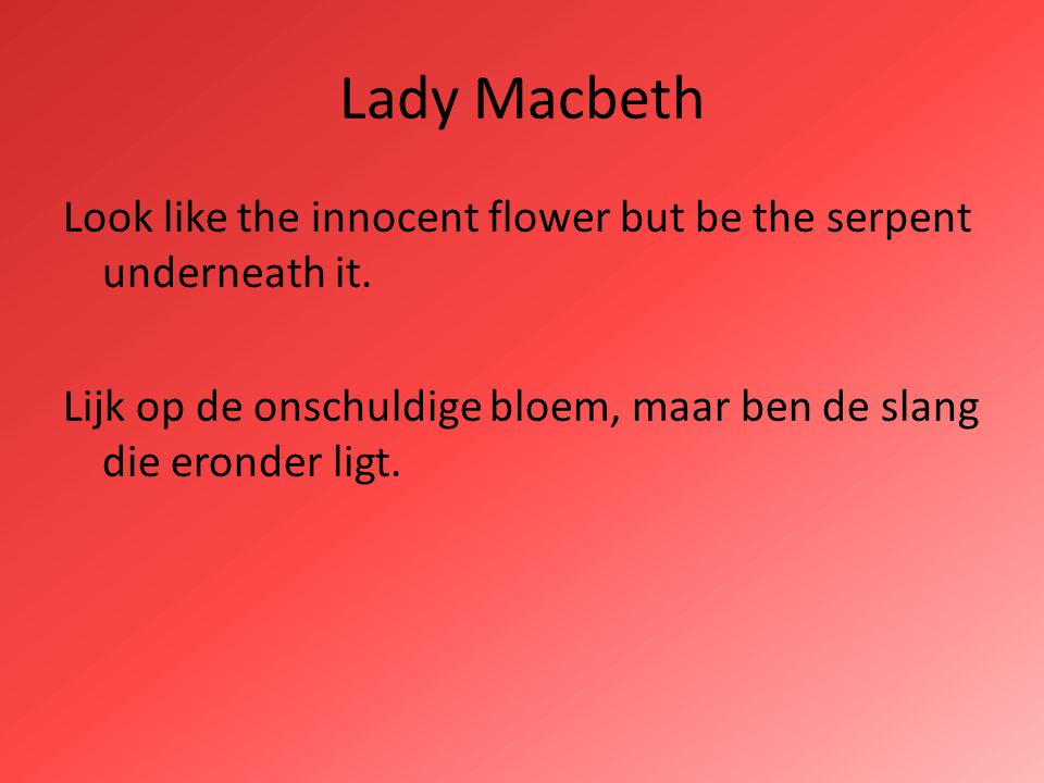 Lady Macbeth Look like the innocent flower but be the serpent underneath it.