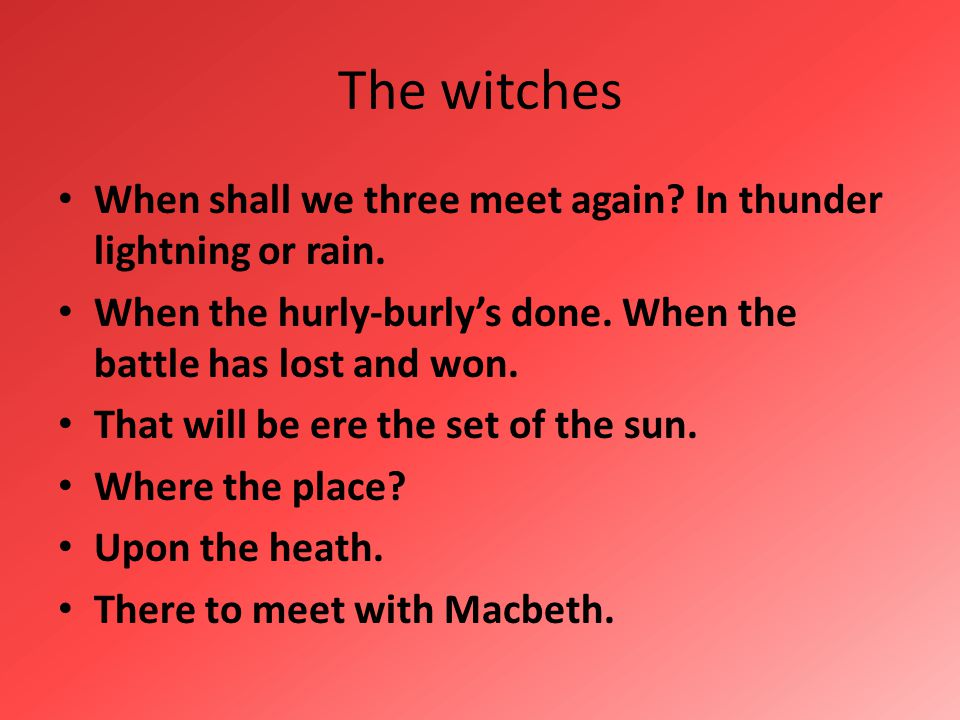 The witches When shall we three meet again In thunder lightning or rain. When the hurly-burly's done. When the battle has lost and won.
