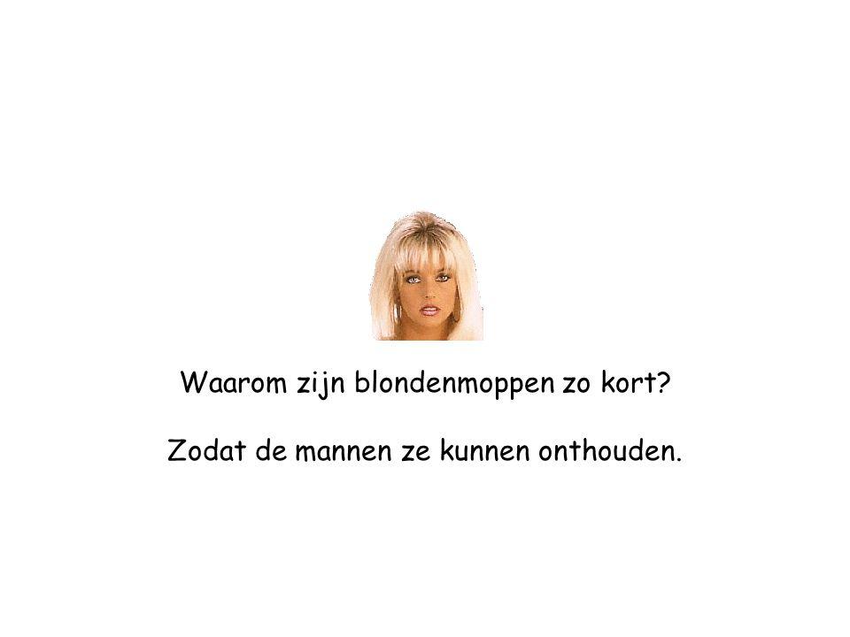 Waarom zijn blondenmoppen zo kort Zodat de mannen ze kunnen onthouden.