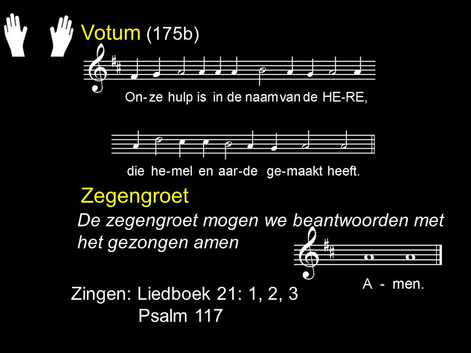 Votum (175b) Zegengroet. De zegengroet mogen we beantwoorden met het gezongen amen. Zingen: Liedboek 21: 1, 2, 3.