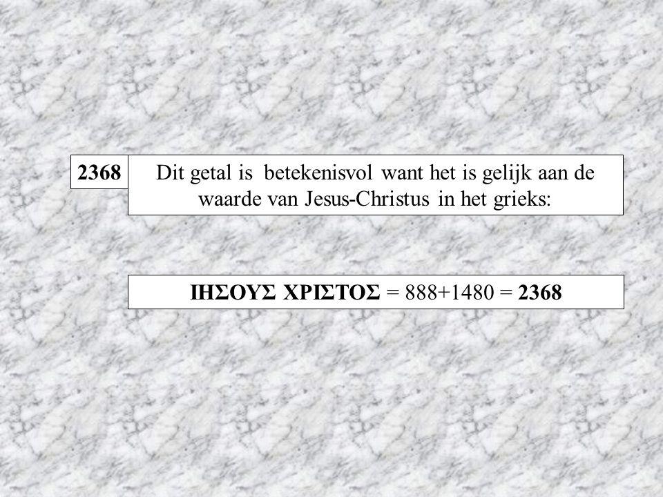 2368 Dit getal is betekenisvol want het is gelijk aan de waarde van Jesus-Christus in het grieks: ΙΗΣΟΥΣ ΧΡΙΣΤΟΣ = 888+1480 = 2368.