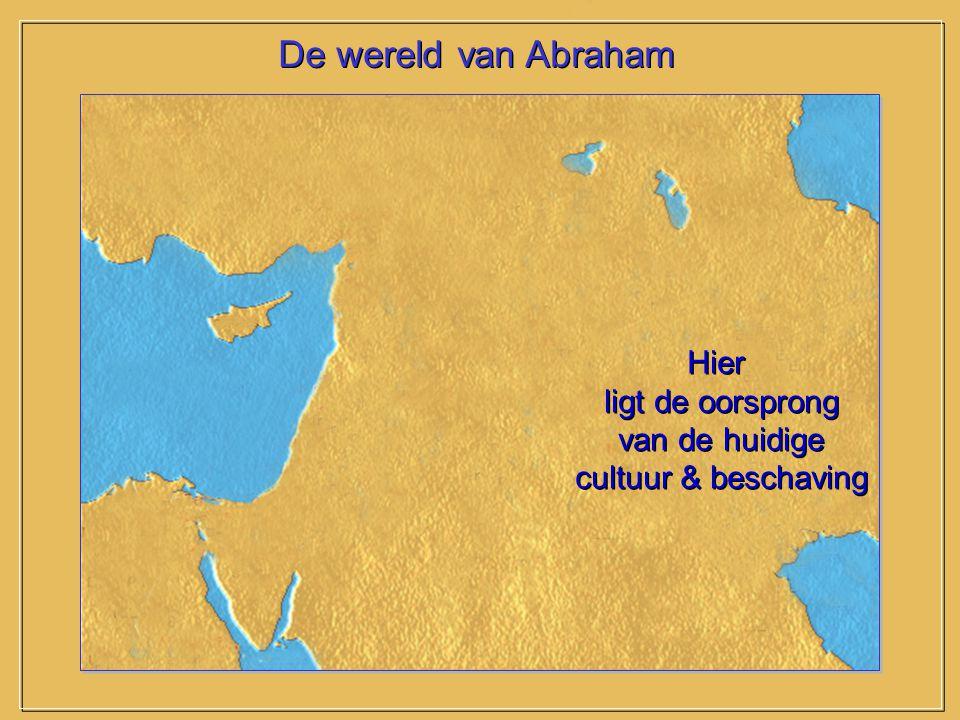 De wereld van Abraham Hier ligt de oorsprong van de huidige