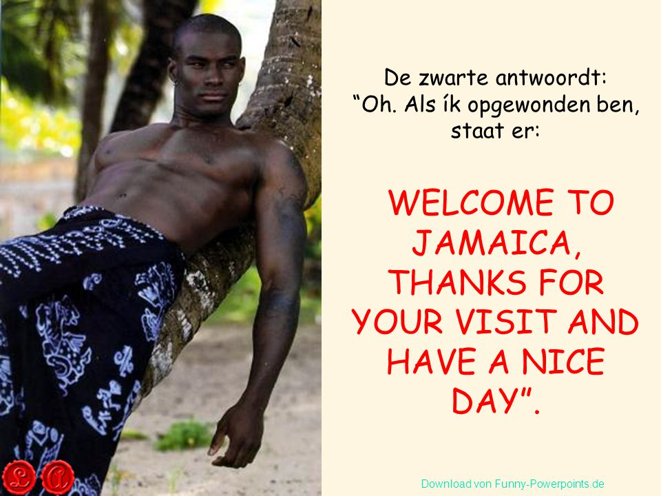 WELCOME TO JAMAICA, THANKS FOR YOUR VISIT AND HAVE A NICE DAY .