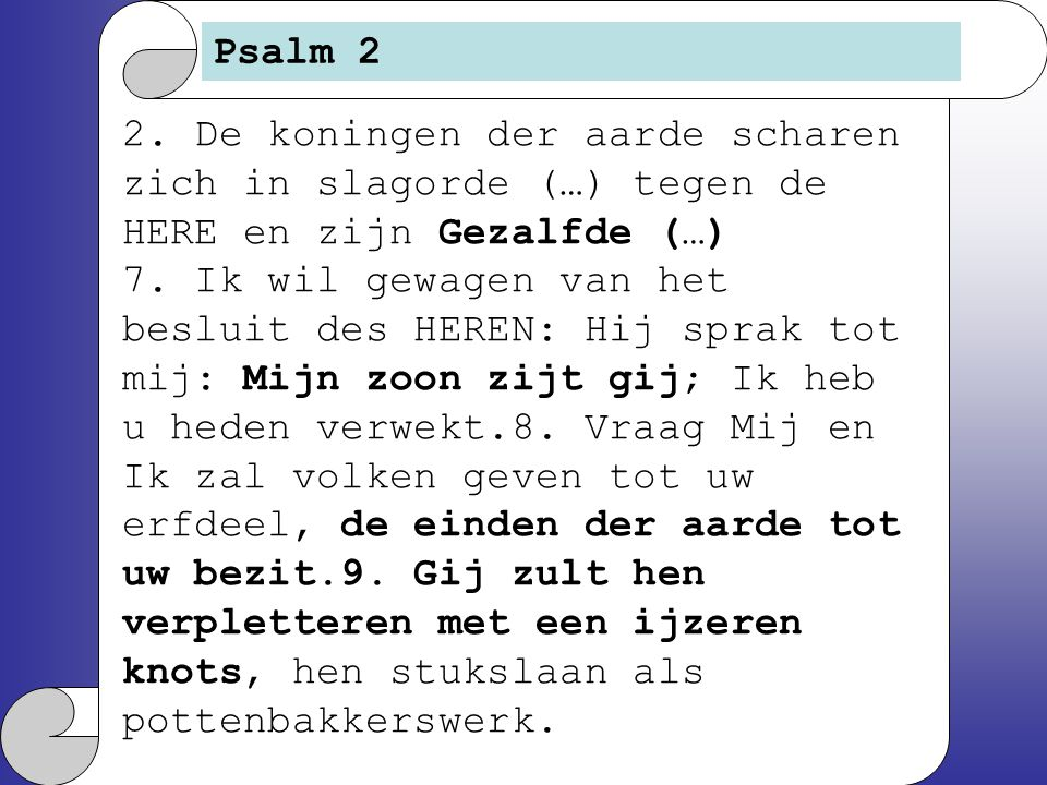 Psalm 2 2. De koningen der aarde scharen zich in slagorde (…) tegen de HERE en zijn Gezalfde (…)