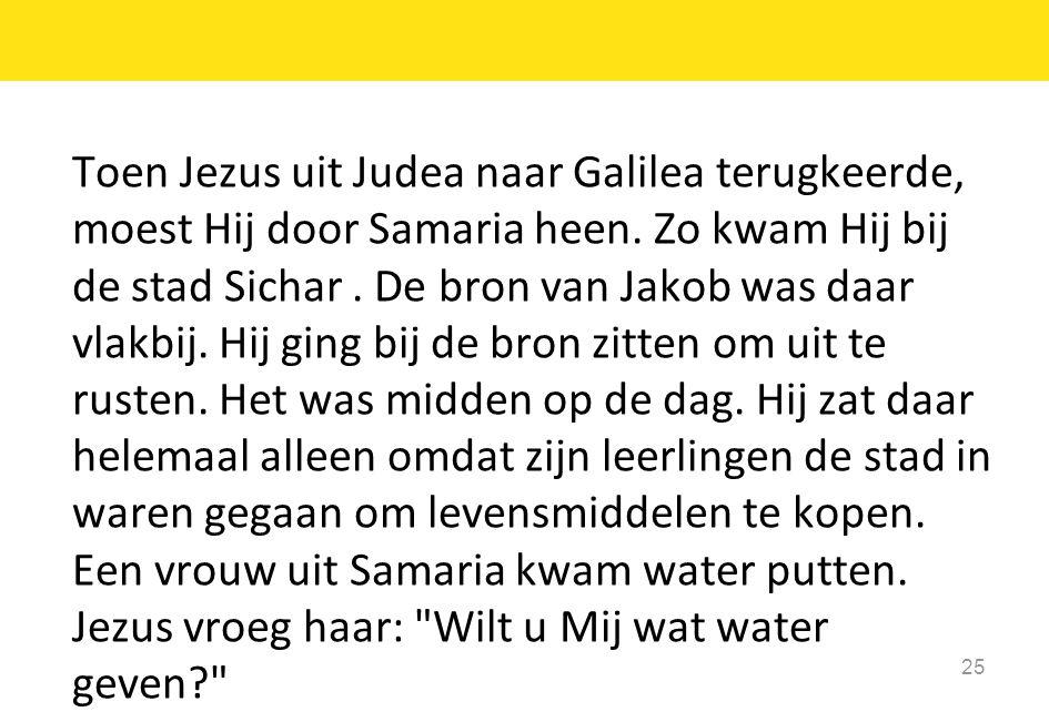 Toen Jezus uit Judea naar Galilea terugkeerde, moest Hij door Samaria heen.