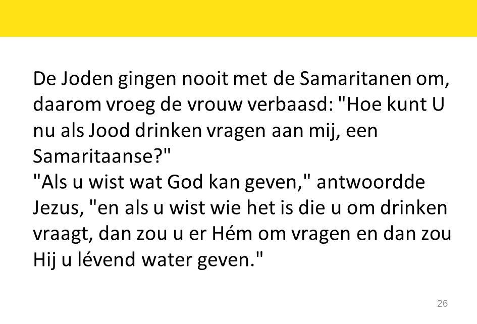 De Joden gingen nooit met de Samaritanen om, daarom vroeg de vrouw verbaasd: Hoe kunt U nu als Jood drinken vragen aan mij, een Samaritaanse Als u wist wat God kan geven, antwoordde Jezus, en als u wist wie het is die u om drinken vraagt, dan zou u er Hém om vragen en dan zou Hij u lévend water geven.