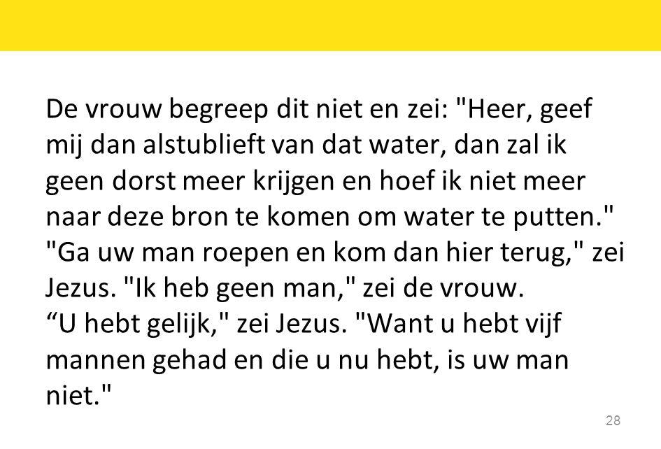 De vrouw begreep dit niet en zei: Heer, geef mij dan alstublieft van dat water, dan zal ik geen dorst meer krijgen en hoef ik niet meer naar deze bron te komen om water te putten. Ga uw man roepen en kom dan hier terug, zei Jezus.