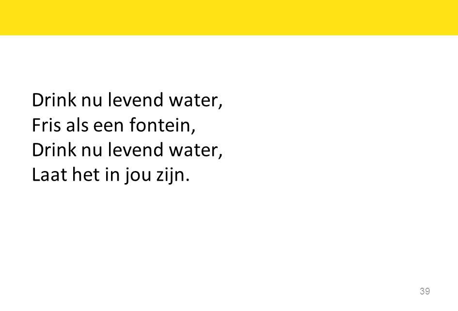 Drink nu levend water, Fris als een fontein, Laat het in jou zijn.