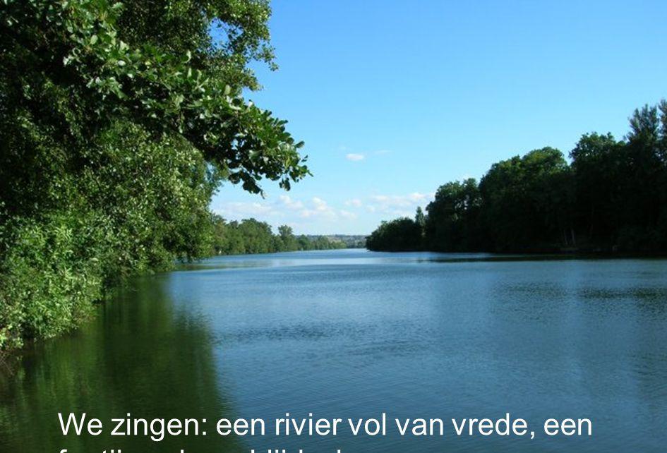 We zingen: een rivier vol van vrede, een fontijn vol van blijdschap….