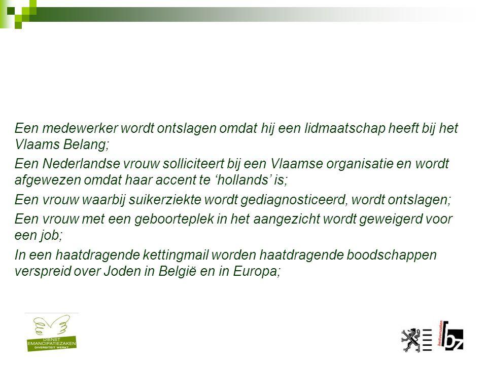 Een medewerker wordt ontslagen omdat hij een lidmaatschap heeft bij het Vlaams Belang; Een Nederlandse vrouw solliciteert bij een Vlaamse organisatie en wordt afgewezen omdat haar accent te 'hollands' is; Een vrouw waarbij suikerziekte wordt gediagnosticeerd, wordt ontslagen; Een vrouw met een geboorteplek in het aangezicht wordt geweigerd voor een job; In een haatdragende kettingmail worden haatdragende boodschappen verspreid over Joden in België en in Europa;