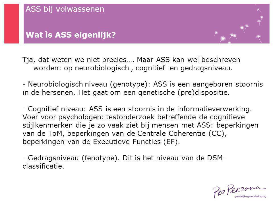 Wat ìs ASS eigenlijk Tja, dat weten we niet precies…. Maar ASS kan wel beschreven worden: op neurobiologisch , cognitief en gedragsniveau.