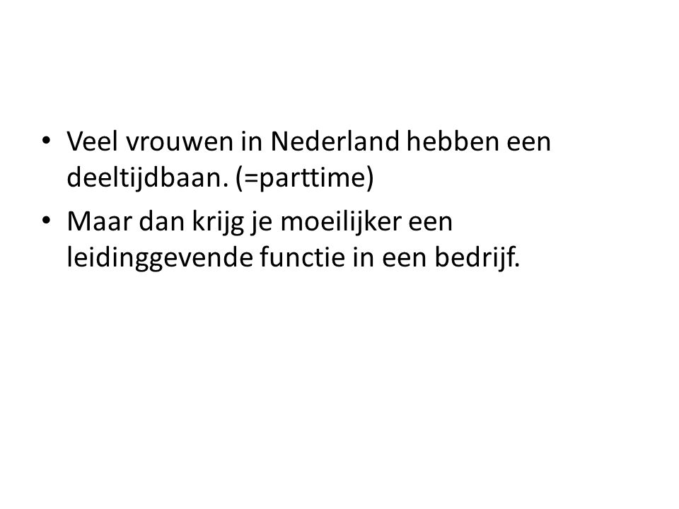 Veel vrouwen in Nederland hebben een deeltijdbaan. (=parttime)