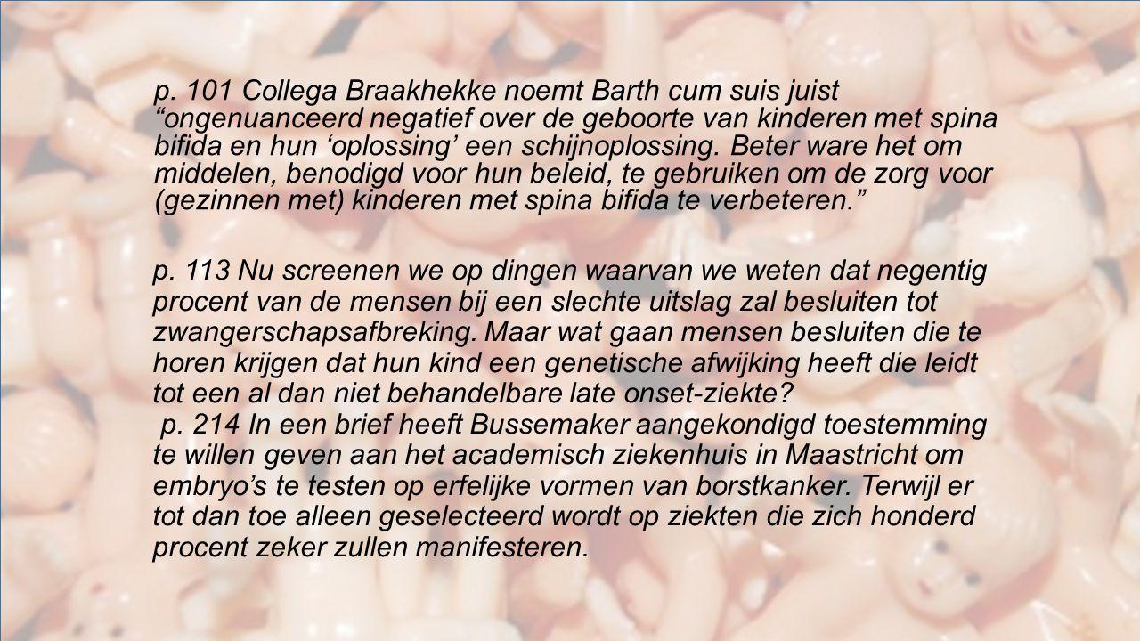 p. 101 Collega Braakhekke noemt Barth cum suis juist ongenuanceerd negatief over de geboorte van kinderen met spina bifida en hun 'oplossing' een schijnoplossing. Beter ware het om middelen, benodigd voor hun beleid, te gebruiken om de zorg voor (gezinnen met) kinderen met spina bifida te verbeteren.