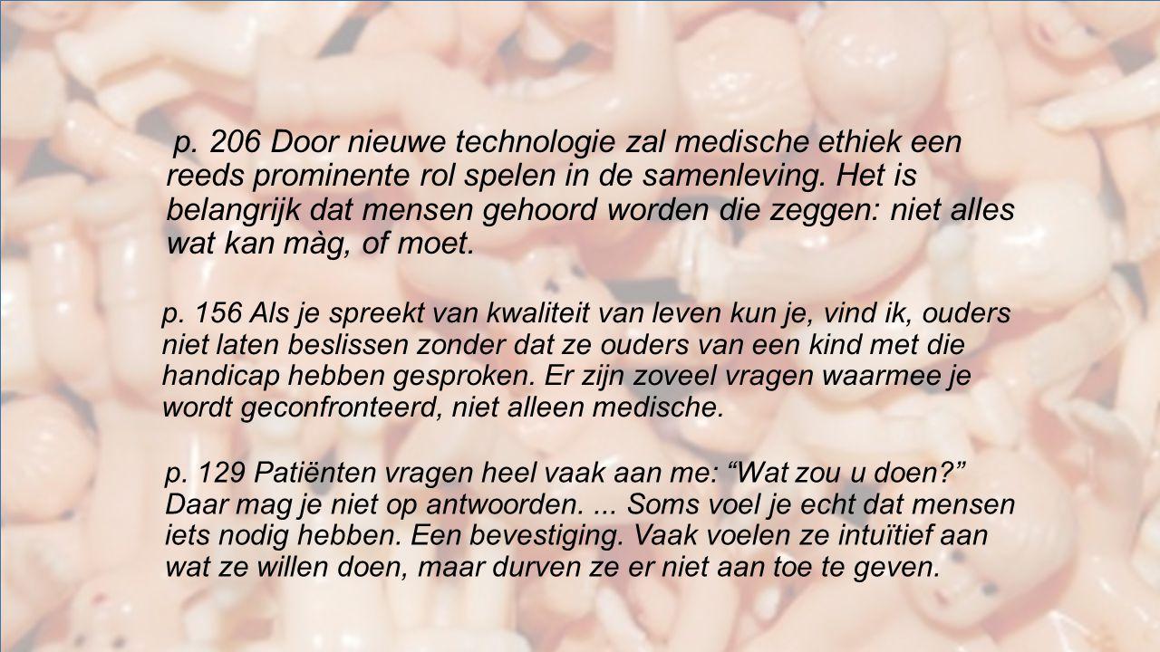 p. 206 Door nieuwe technologie zal medische ethiek een reeds prominente rol spelen in de samenleving. Het is belangrijk dat mensen gehoord worden die zeggen: niet alles wat kan màg, of moet.
