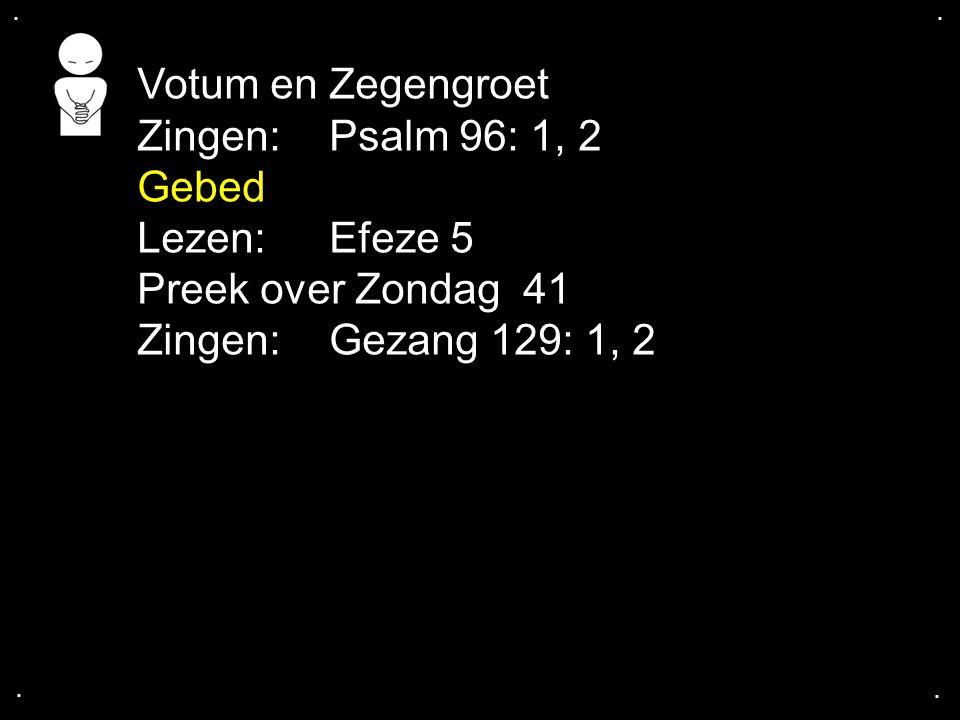 Votum en Zegengroet Zingen: Psalm 96: 1, 2 Gebed Lezen: Efeze 5
