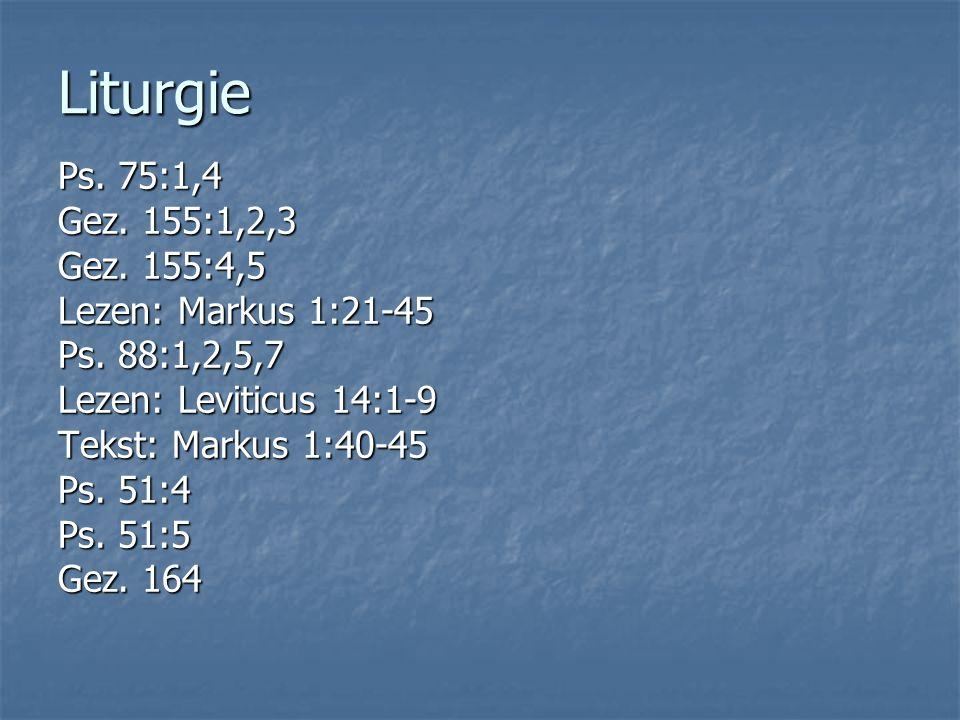 Liturgie Ps. 75:1,4 Gez. 155:1,2,3 Gez. 155:4,5 Lezen: Markus 1:21-45