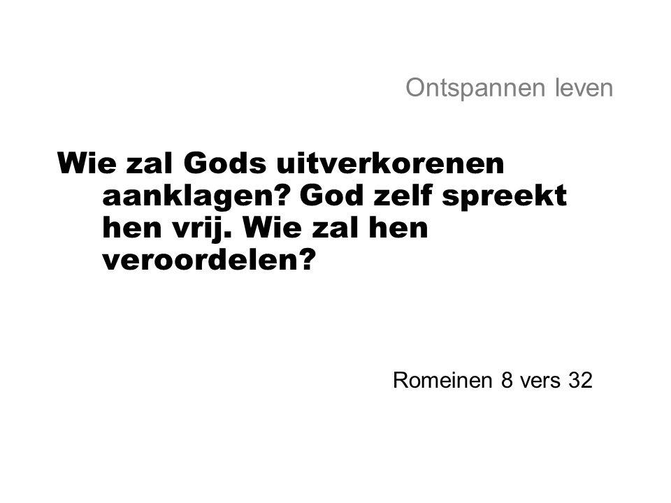 Ontspannen leven Wie zal Gods uitverkorenen aanklagen God zelf spreekt hen vrij. Wie zal hen veroordelen