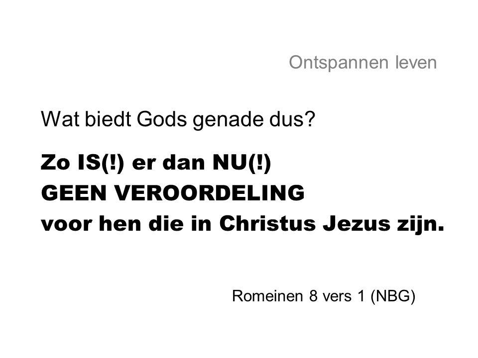 Wat biedt Gods genade dus Zo IS(!) er dan NU(!) GEEN VEROORDELING
