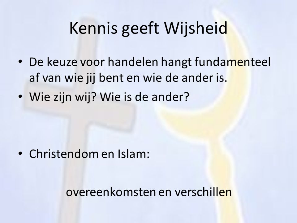 Kennis geeft Wijsheid De keuze voor handelen hangt fundamenteel af van wie jij bent en wie de ander is.