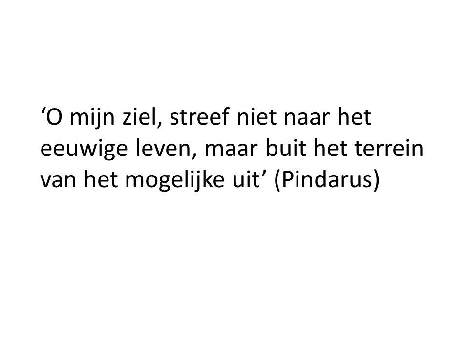 'O mijn ziel, streef niet naar het eeuwige leven, maar buit het terrein van het mogelijke uit' (Pindarus)