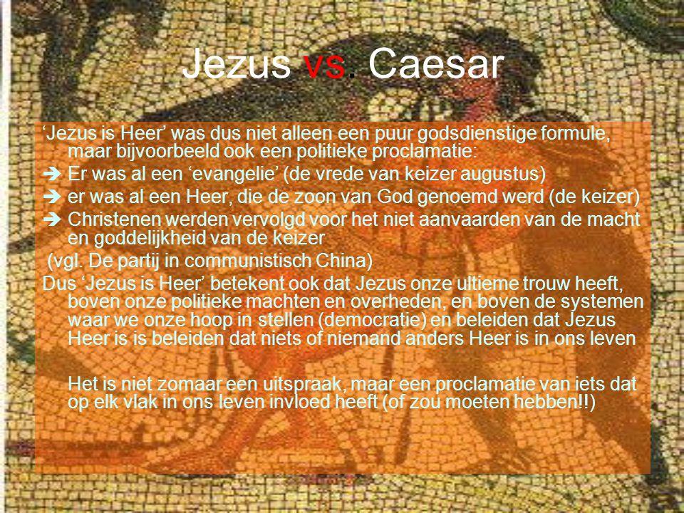 Jezus vs. Caesar 'Jezus is Heer' was dus niet alleen een puur godsdienstige formule, maar bijvoorbeeld ook een politieke proclamatie: