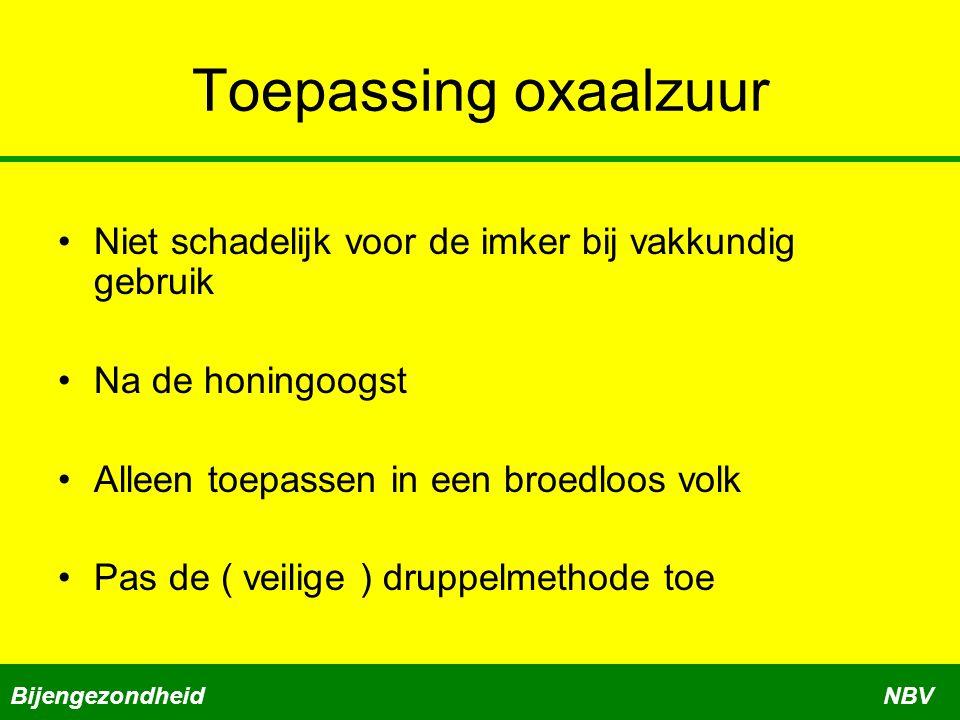 Toepassing oxaalzuur Niet schadelijk voor de imker bij vakkundig gebruik. Na de honingoogst. Alleen toepassen in een broedloos volk.